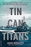 Tin Can Titans: The Heroic Men and Ships of World War II's Most Decorated Navy Destroyer Squadron