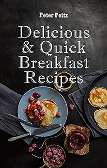 Delicious & Quick Breakfast Recipes: 20 Healthy Breakfasts by [Peitz, Peter]
