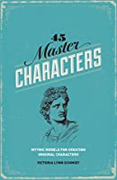 45 Master Characters, Revised Edition: Mythic Models For Creating Original Characters