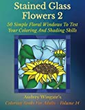 Stained Glass Flowers 2: 50 Simple Floral Windows To Test Your Coloring And Shading Skills (Coloring Books for Adults) (Volume 14) by Audrey Wingate WMC Publishing(2016-01-06)
