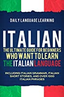 Italian: The Ultimate Guide for Beginners Who Want to Learn the Italian Language, Including Italian Grammar, Italian Short Stories, and Over 1000 Italian Phrases