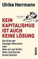 Kein Kapitalismus ist auch keine Loesung: Die Krise der heutigen Oekonomie oder Was wir von Smith, Marx und Keynes lernen koennen