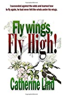 Fly wings, Fly High!: I succeeded against the odds and learned how to fly again, he had never felt the winds under his wings.