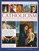 The Illustrated Encyclopedia of Catholicism: A Comprehensive Guide to the History, Philosophy and Practice of Catholic Christianity, With More Than 500 Beautiful Illustrations (Illustrated Encyclopedia of...)