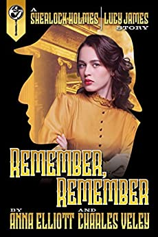 Remember, Remember: a Sherlock Holmes and Lucy James Mystery by [Elliott, Anna, Veley, Charles]