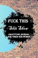 Fuck This Shit Show Gratitude Journal For Tired-Ass Women: Lined Notebook / Journal Gift, 100 Pages, 6x9, Soft Cover, Matte Finish Inspirational Quotes Journal, Notebook, Diary, Composition Book
