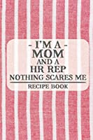 I'm a Mom and a HR Rep Nothing Scares Me Recipe Book: Blank Recipe Journal to Write in for Women, Food Cookbook Design, Document all Your Special Recipes and Notes for Your Favorite ... for Women, Wife, Mom (6x9 120 pages)