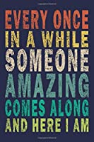 Every Once in a While Someone Amazing Comes Along And Here I Am: Funny Saying Gift Journal