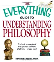 The Everything Guide to Understanding Philosophy: Understand the basic concepts of the greatest thinkers of all time (Everything®)