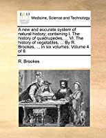 A New and Accurate System of Natural History; Containing I. the History of Quadrupedes, ... VI. the History of Vegetables, ... by R. Brookes, ... in Six Volumes. Volume 4 of 6
