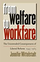 From Welfare to Workfare: The Unintended Consequences of Liberal Reform, 1945-1965 (Gender & American Culture)