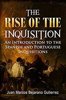 The Rise of the Inquisition: An Introduction to the Spanish and Portuguese Inquisitions by [Bejarano Gutierrez, Juan Marcos]