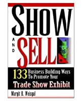 Show And Sell: 133 Business Building Ways To Promote Your Trade Show Exhibit