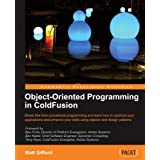 Object-Oriented Programming in ColdFusion: Break Free from Procedural Programming and Learn How to Optimize Your Applications and Enhance Your Skills Using Objects and Design Patterns