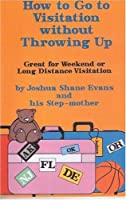 How to Go to Visitation Without Throwing Up: Great for Weekend or Long Distance Visitation