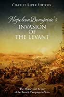 Napoleon Bonaparte's Invasion of the Levant: The History and Legacy of the French Campaign in Syria