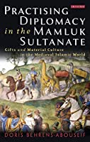 Practising Diplomacy in the Mamluk Sultanate: Gifts and Material Culture in the Medieval Islamic World (Library of Middle East History)