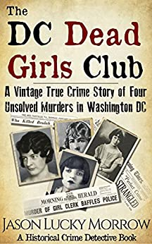 The DC Dead Girls Club: A Vintage True Crime Story of Four Unsolved Murders in Washington DC by [Morrow, Jason Lucky]
