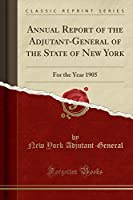 Annual Report of the Adjutant-General of the State of New York: For the Year 1905 (Classic Reprint)