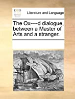 The Ox----D Dialogue, Between a Master of Arts and a Stranger.