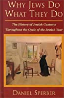 Why Jews Do What They Do: The History of Jewish Customs Throughout the Cycle of the Jewish Year