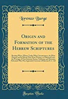 Origin and Formation of the Hebrew Scriptures: Reciting When, Where, Under What Circumstances, for What Purpose and by Whom They Were Written, as Obtained from the Writings of That Eminent Persian Nobleman and Historian Nehemiah Who Was Appointed Governor