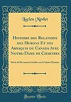 Histoire Des Relations Des Hurons Et Des Abnaquis Du Canada Avec Notre-Dame de Chartres: Suivie de Documents Inédits Sur La Sainte Chemise (Classic Reprint)