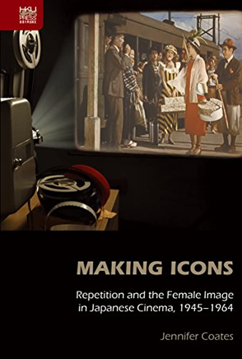 Making Icons: Repetition and the Female Image in Japanese Cinema, 1945–1964 (English Edition)
