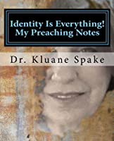 Identity Is Everything! My Preaching Notes: Learning to Become the Revealing of Christ in a People the Image and Likeness of God in This Lifetime.