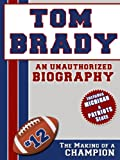 Tom Brady: An Unauthorized Biography (Football Biographies Book 14) (English Edition)