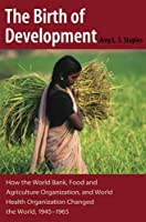 The Birth of Development: How the World Bank, Food And Agriculture Organization, And World Health Organization Have Changed the World 1945-1965 (New Studies in U.s. Foreign Relations)