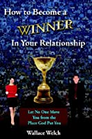 How to Become a Winner in Your Relationship: Let No One Move You from the Place God Put You