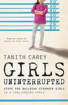 Girls Uninterrupted: Steps for Building Stronger Girls in a Challenging World by [Carey, Tanith]