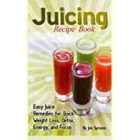 Juicing Recipe Book: Easy Juice Remedies for Quick Weight Loss, Detox, Energy, and Focus