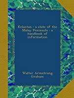 Kelantan : a state of the Malay Peninsula : a handbook of information
