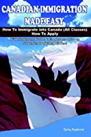 Canadian Immigration Made Easy: How to Immigrate into Canada All Classes, How to Apply With Settlement Guide & Employment Search Strategies for Skilled Workers