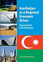 Azerbaijan As a Regional Economic Driver: Opportunities and Challenges