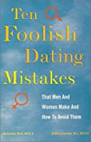 Ten Foolish Dating Mistakes That Men and Women Make: (And How to Avoid Them)