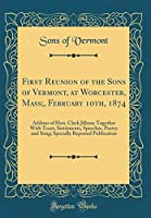 First Reunion of the Sons of Vermont, at Worcester, Mass;, February 10th, 1874: Address of Hon. Clark Jillson; Together with Toast, Sentiments, Speeches, Poetry and Song; Specially Reported Publication (Classic Reprint)