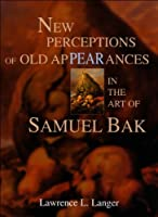 New Perceptions of Old Appearances in the Art of Samuel Bak