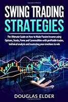 Swing Trading Strategies: The Ultimate Guide on How to Make Passive Income using Options, Stocks, Forex and Commodities with profitable trades, technical analysis and mastering your emotions to win