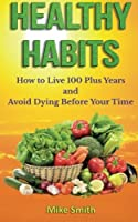 Healthy Habits: How to Live 100 Plus Years and Avoid Dying Before Your Time