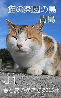 [小野 一幸]のJ1 猫の楽園の島 青島 2015年 春と夏の猫たち: 世界一の猫の楽園の島 青島(愛媛県) 2015年春から夏にかけての変化する猫たちの姿をご紹介 猫の楽園の島 青島 写真集 (猫の島 青島シリーズ)