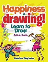 Happiness Is Drawing! Learn to Draw Activity Book