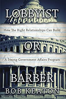 Lobbyist or Barber: How the Right Relationship Can Build a Strong Government Affairs Program by [Keaton, Bob]