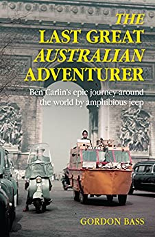 The Last Great Australian Adventurer: Ben Carlin's epic journey around the world by amphibious Jeep. by [Bass, Gordon]