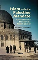 Islam Under the Palestine Mandate: Colonialism and the Supreme Muslim Council (Library of Middle East History)