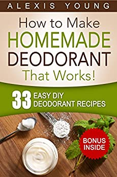 33 Easy DIY Deodorant Recipes: for Staying Dry, Feeling Cool and Smelling Fresh by [Young, Alexis]