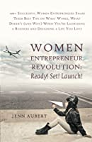 Women Entrepreneur Revolution Ready! Set! Launch!: 100+ Successful Women Entrepreneurs Share Their Best Tips on What Works, What Doesn't (and Why) When You're Launching a Business and Designing a Life You Love