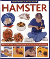 How to Look After Your Hamster: A Practical Guide to Caring for Your Pet, in Step-by-step Photographs (How to Look After Your Pet)